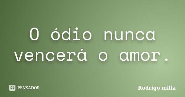 O ódio nunca vencerá o amor.... Frase de Rodrigo milla.