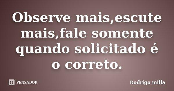 Observe mais,escute mais,fale somente quando solicitado é o correto.... Frase de Rodrigo milla.
