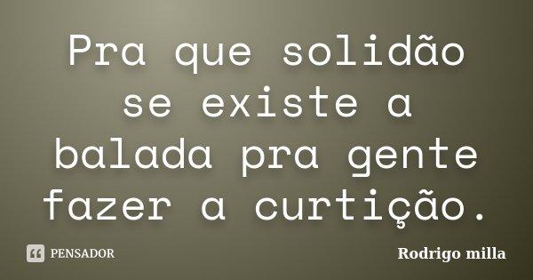 Pra que solidão se existe a balada pra gente fazer a curtição.... Frase de Rodrigo milla.
