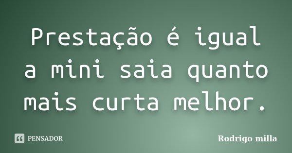 Prestação é igual a mini saia quanto mais curta melhor.... Frase de Rodrigo milla.