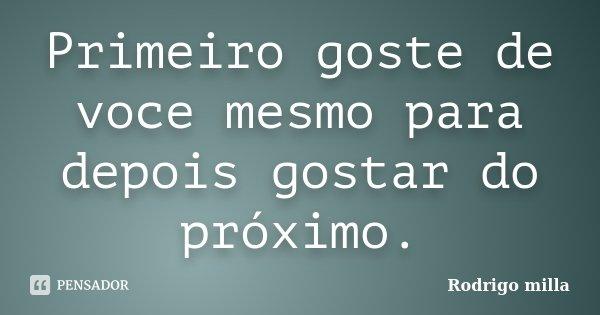 Primeiro goste de voce mesmo para depois gostar do próximo.... Frase de Rodrigo milla.