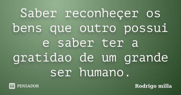 Saber reconheçer os bens que outro possui e saber ter a gratidao de um grande ser humano.... Frase de Rodrigo milla.