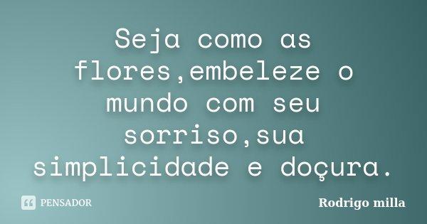 Seja como as flores,embeleze o mundo com seu sorriso,sua simplicidade e doçura.... Frase de Rodrigo milla.
