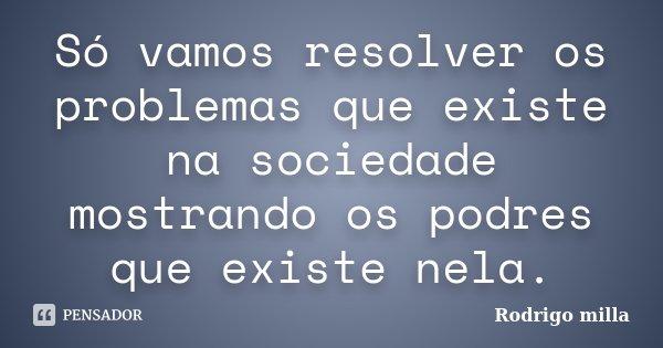 Só vamos resolver os problemas que existe na sociedade mostrando os podres que existe nela.... Frase de Rodrigo milla.