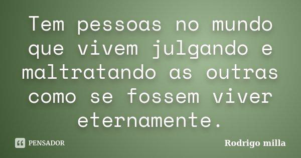 Tem pessoas no mundo que vivem julgando e maltratando as outras como se fossem viver eternamente.... Frase de Rodrigo milla.