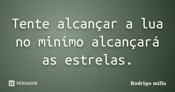 Tente alcançar a lua no minímo alcançará as estrelas.... Frase de Rodrigo milla.