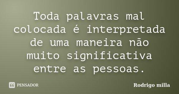 Toda palavras mal colocada é interpretada de uma maneira não muito significativa entre as pessoas.... Frase de Rodrigo milla.