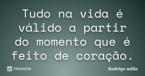 Tudo na vida é válido a partir do momento que é feito de coração.... Frase de Rodrigo milla.
