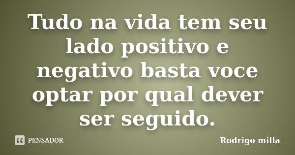Tudo na vida tem seu lado positivo e negativo basta voce optar por qual dever ser seguido.... Frase de Rodrigo milla.