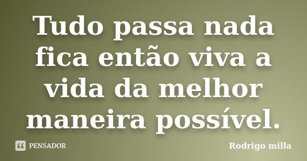 Tudo passa nada fica então viva a vida da melhor maneira possível.... Frase de Rodrigo milla.