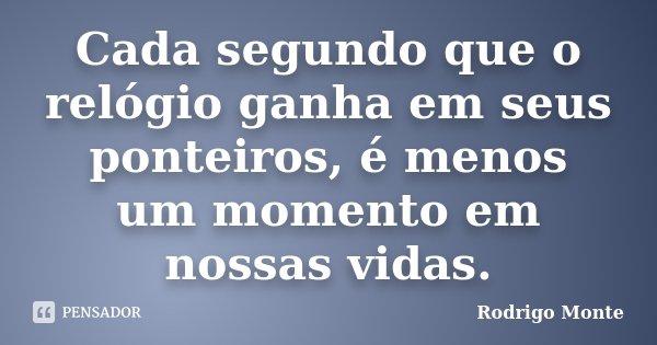 Cada segundo que o relógio ganha em seus ponteiros, é menos um momento em nossas vidas.... Frase de Rodrigo Monte.
