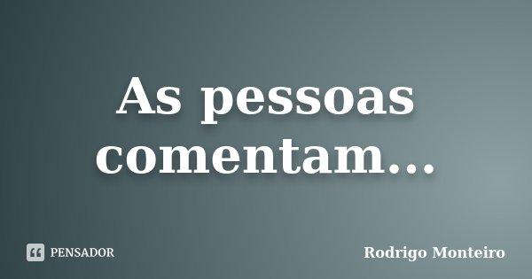 As pessoas comentam...... Frase de Rodrigo Monteiro.