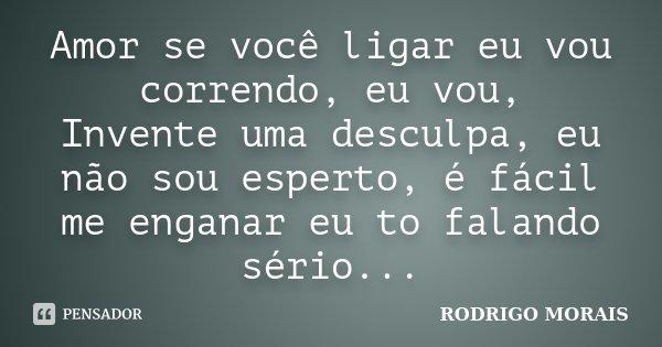 Amor se você ligar eu vou correndo, eu vou, Invente uma desculpa, eu não sou esperto, é fácil me enganar eu to falando sério...... Frase de Rodrigo Morais.