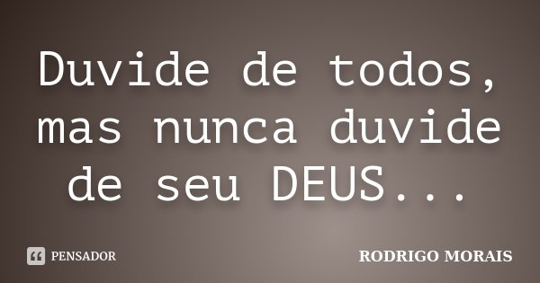 Duvide de todos, mas nunca duvide de seu DEUS...... Frase de Rodrigo Morais.