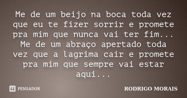 Me de um beijo na boca toda vez que eu te fizer sorrir e promete pra mim que nunca vai ter fim... Me de um abraço apertado toda vez que a lagrima cair e promete... Frase de Rodrigo Morais.