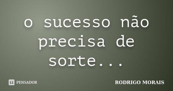 o sucesso não precisa de sorte...... Frase de Rodrigo Morais.
