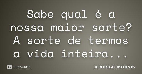 Sabe qual é a nossa maior sorte? A sorte de termos a vida inteira...... Frase de Rodrigo Morais.