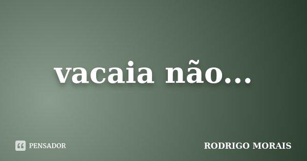 vacaia não...... Frase de Rodrigo Morais.