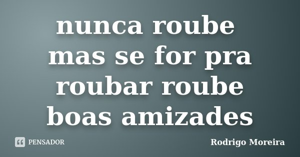 nunca roube mas se for pra roubar roube boas amizades... Frase de Rodrigo moreira.
