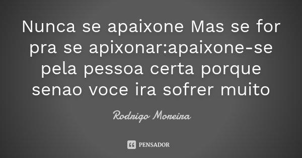 Nunca se apaixone Mas se for pra se apixonar:apaixone-se pela pessoa certa porque senao voce ira sofrer muito... Frase de Rodrigo Moreira.