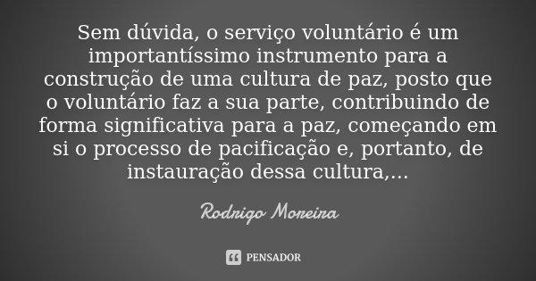 Sem dúvida, o serviço voluntário é um importantíssimo instrumento para a construção de uma cultura de Paz, posto que o voluntário faz a sua parte, contribuindo ... Frase de Rodrigo Moreira.