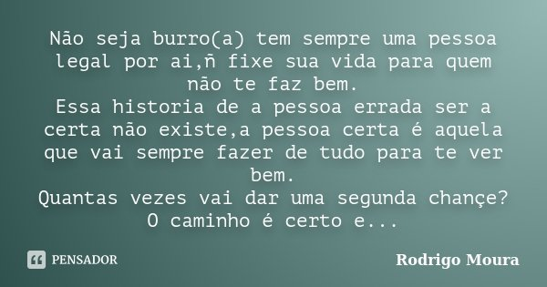 Não seja burro(a) tem sempre uma pessoa legal por ai,ñ fixe sua vida para quem não te faz bem. Essa historia de a pessoa errada ser a certa não existe,a pessoa ... Frase de Rodrigo Moura.