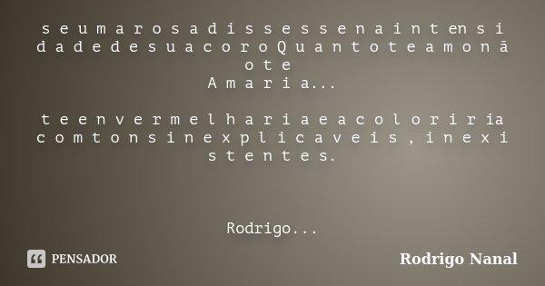 s e u m a r o s a d i s s e s s e n a i n t en s i d a d e d e s u a c o r o Q u a n t o t e a m o n ã o t e A m a r i a... t e e n v e r m e l h a r i a e a c ... Frase de Rodrigo Nanal.