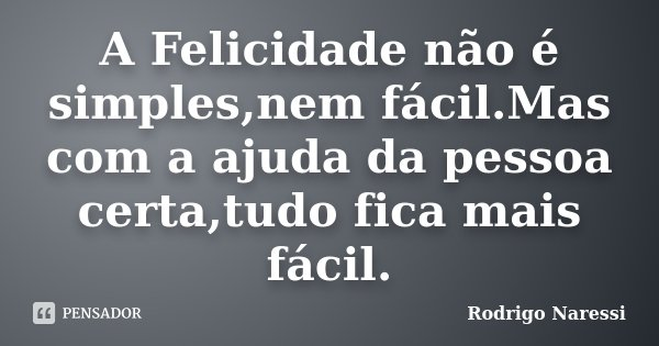 A Felicidade não é simples,nem fácil.Mas com a ajuda da pessoa certa,tudo fica mais fácil.... Frase de Rodrigo Naressi.