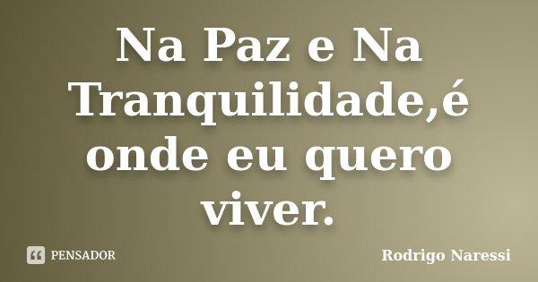 Na Paz e Na Tranquilidade,é onde eu quero viver.... Frase de Rodrigo Naressi.