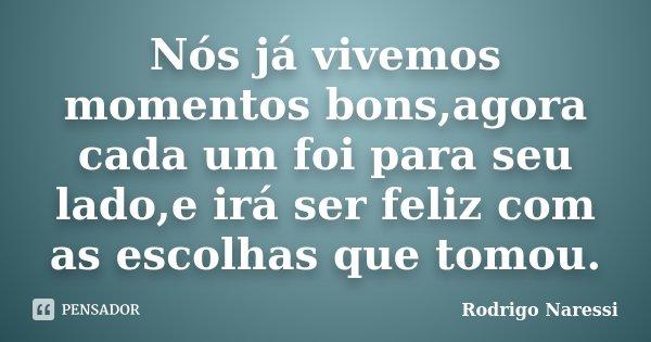 Nós já vivemos momentos bons,agora cada um foi para seu lado,e irá ser feliz com as escolhas que tomou.... Frase de Rodrigo Naressi.