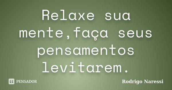 Relaxe sua mente,faça seus pensamentos levitarem.... Frase de Rodrigo Naressi.
