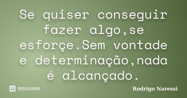 Se quiser conseguir fazer algo,se esforçe.Sem vontade e determinação,nada é alcançado.... Frase de Rodrigo Naressi.