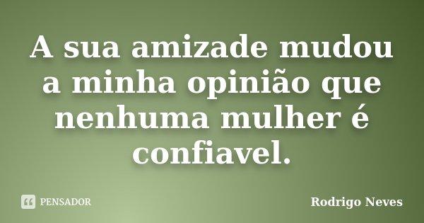 A sua amizade mudou a minha opinião que nenhuma mulher é confiavel.... Frase de Rodrigo Neves.