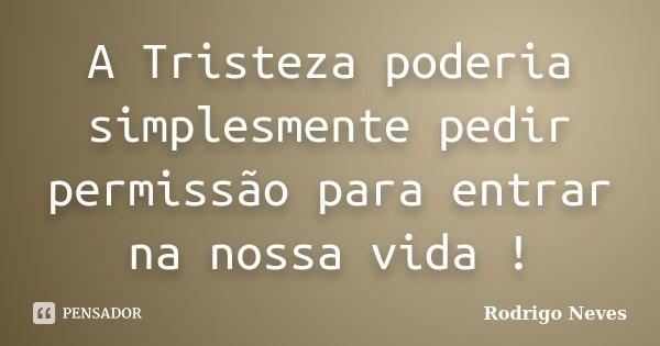 A Tristeza poderia simplesmente pedir permissão para entrar na nossa vida !... Frase de Rodrigo Neves.