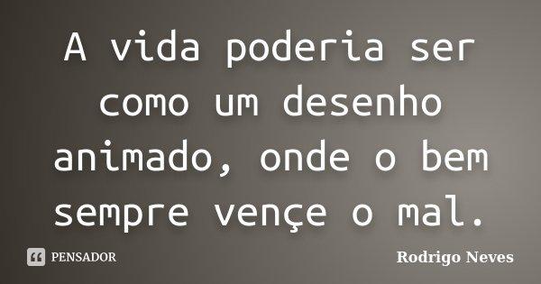 A vida poderia ser como um desenho animado, onde o bem sempre vençe o mal.... Frase de Rodrigo Neves.