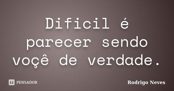 Dificil é parecer sendo voçê de verdade.... Frase de Rodrigo Neves.