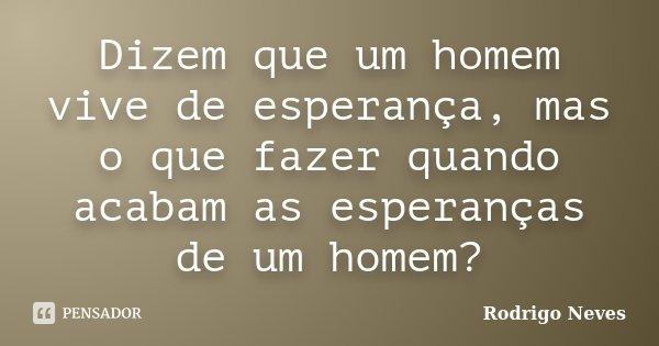 Dizem que um homem vive de esperança, mas o que fazer quando acabam as esperanças de um homem?... Frase de Rodrigo Neves.