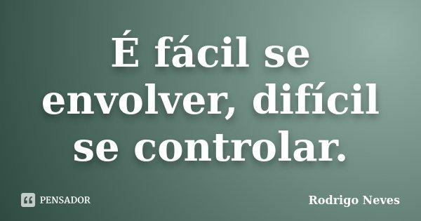 É fácil se envolver, difícil se controlar.... Frase de Rodrigo Neves.