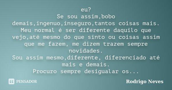 eu? Se sou assim,bobo demais,ingenuo,inseguro,tantos coisas mais. Meu normal é ser diferente daquilo que vejo,até mesmo do que sinto ou coisas assim que me faze... Frase de Rodrigo Neves.