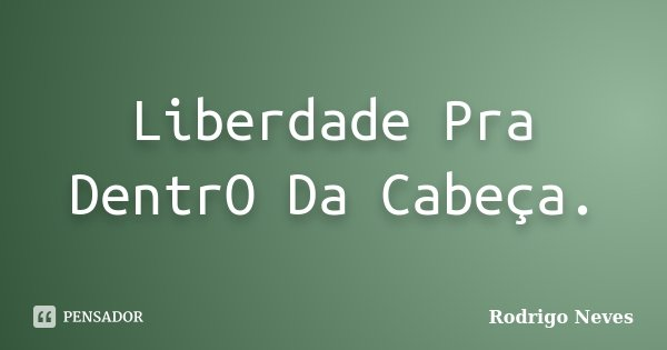 Liberdade Pra DentrO Da Cabeça.... Frase de Rodrigo Neves.