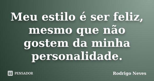 Meu estilo é ser feliz, mesmo que não gostem da minha personalidade.... Frase de Rodrigo Neves.