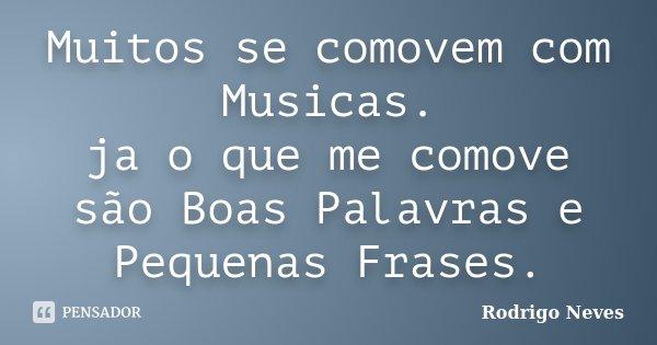 Muitos se comovem com Musicas. ja o que me comove são Boas Palavras e Pequenas Frases.... Frase de Rodrigo Neves.