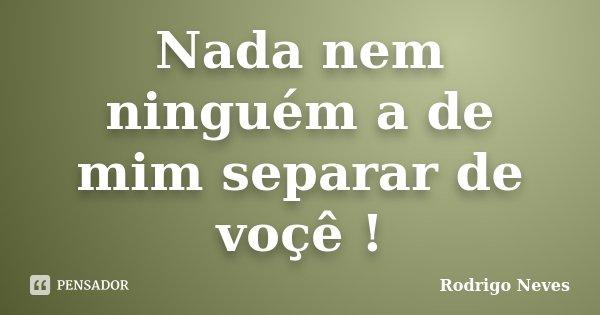 Nada nem ninguém a de mim separar de voçê !... Frase de Rodrigo Neves.