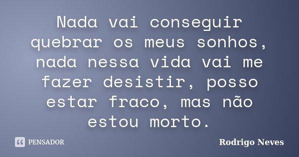 Nada vai conseguir quebrar os meus sonhos, nada nessa vida vai me fazer desistir, posso estar fraco, mas não estou morto.... Frase de Rodrigo Neves.