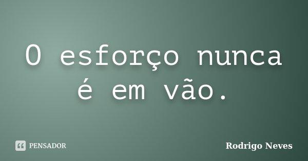 O esforço nunca é em vão.... Frase de Rodrigo Neves.