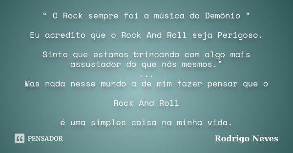 """"""" O Rock sempre foi a música do Demônio """" Eu acredito que o Rock And Roll seja Perigoso. Sinto que estamos brincando com algo mais assustador do que nós mesmos.... Frase de Rodrigo Neves."""