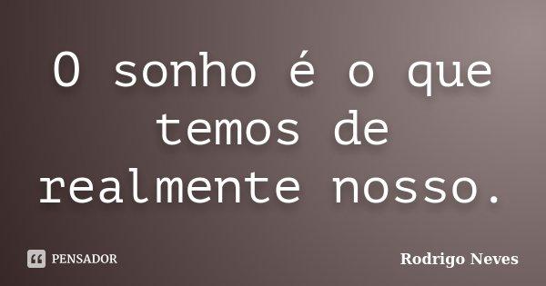 O sonho é o que temos de realmente nosso.... Frase de Rodrigo Neves.
