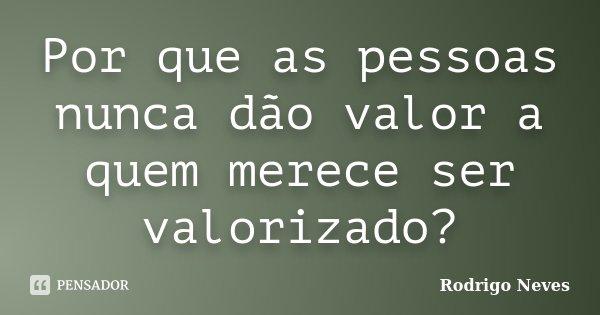 Por Que As Pessoas Nunca Dão Valor A Rodrigo Neves
