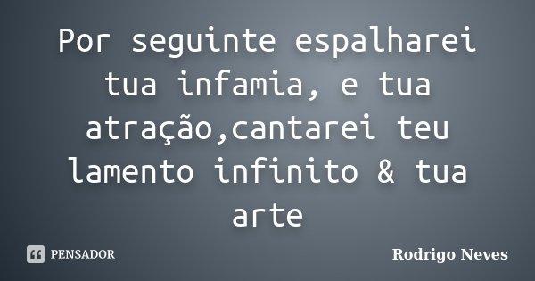 Por seguinte espalharei tua infamia, e tua atração,cantarei teu lamento infinito & tua arte... Frase de Rodrigo Neves.