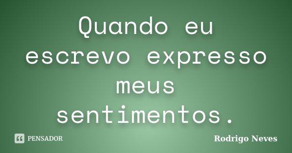 Quando eu escrevo expresso meus sentimentos.... Frase de Rodrigo Neves.